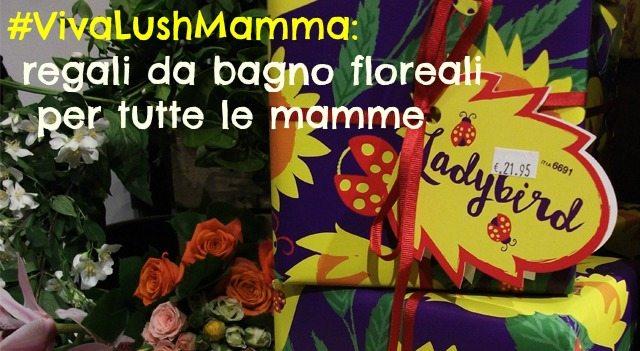 #VivaLushMamma 2: Lush Cosmetics celebra le mamme e la madre… Madre Natura